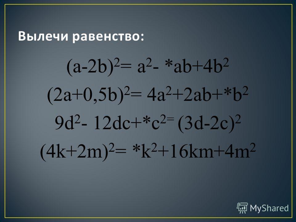 (a-2b) 2 = a 2 - *ab+4b 2 (2a+0,5b) 2 = 4a 2 +2ab+*b 2 9d 2 - 12dc+*c 2= (3d-2c) 2 (4k+2m) 2 = *k 2 +16km+4m 2