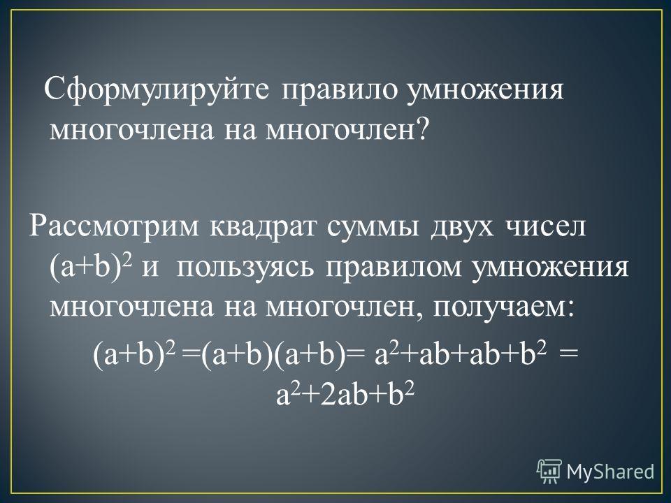 Сформулируйте правило умножения многочлена на многочлен? Рассмотрим квадрат суммы двух чисел (a+b) 2 и пользуясь правилом умножения многочлена на многочлен, получаем: (a+b) 2 =(a+b)(a+b)= a 2 +ab+ab+b 2 = a 2 +2ab+b 2