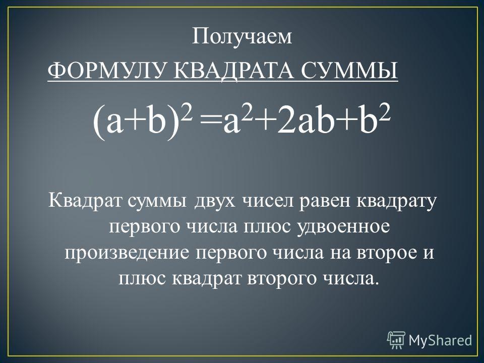 Получаем ФОРМУЛУ КВАДРАТА СУММЫ (a+b) 2 =a 2 +2ab+b 2 Квадрат суммы двух чисел равен квадрату первого числа плюс удвоенное произведение первого числа на второе и плюс квадрат второго числа.