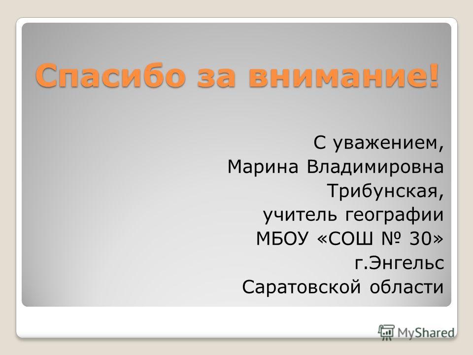 Спасибо за внимание! С уважением, Марина Владимировна Трибунская, учитель географии МБОУ «СОШ 30» г.Энгельс Саратовской области