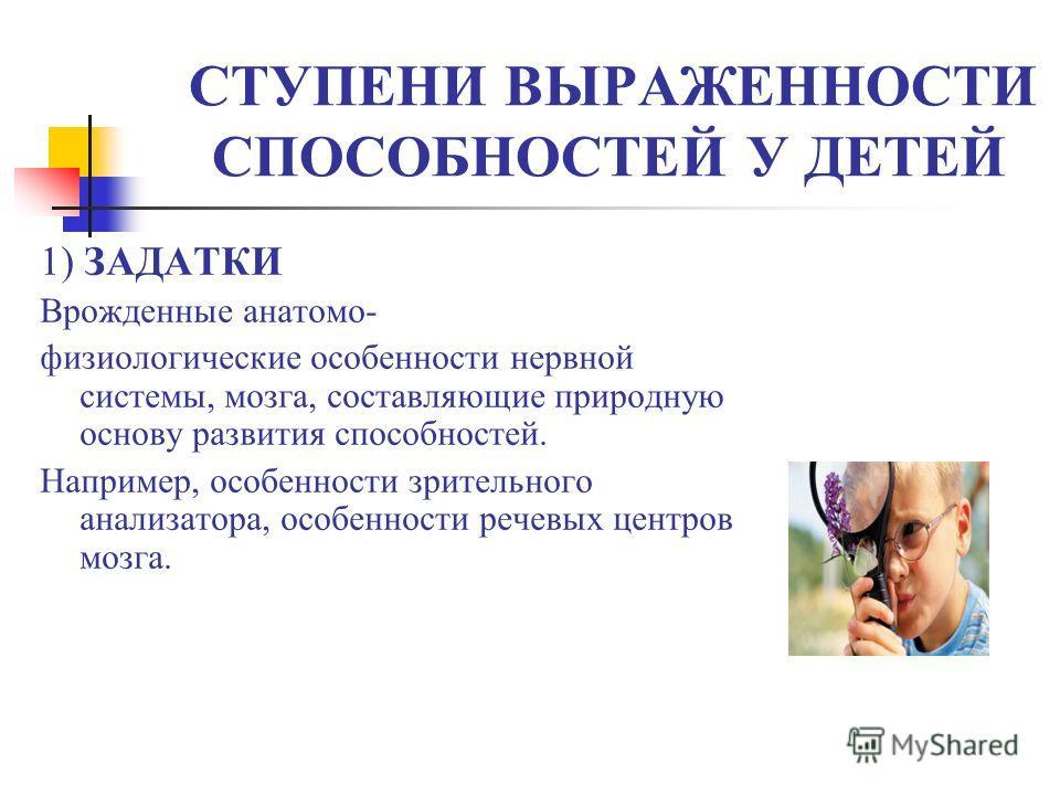 СТУПЕНИ ВЫРАЖЕННОСТИ СПОСОБНОСТЕЙ У ДЕТЕЙ 1) ЗАДАТКИ Врожденные анатомо- физиологические особенности нервной системы, мозга, составляющие природную основу развития способностей. Например, особенности зрительного анализатора, особенности речевых центр