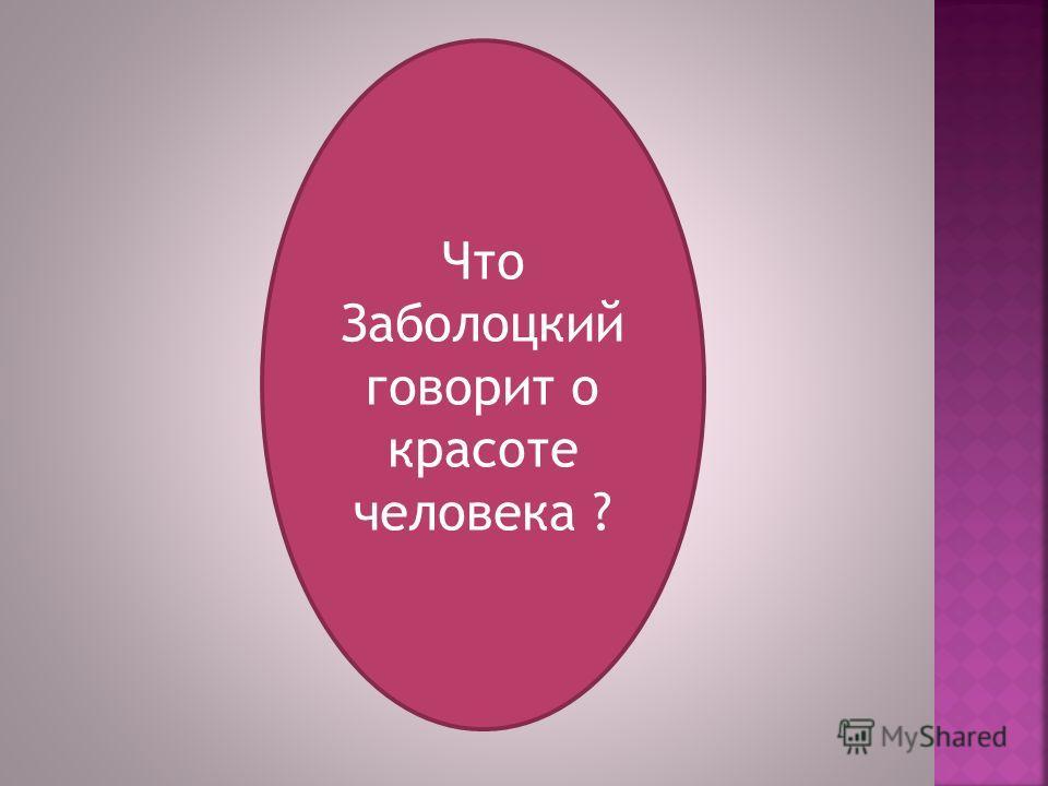 Что Заболоцкий говорит о красоте человека ?
