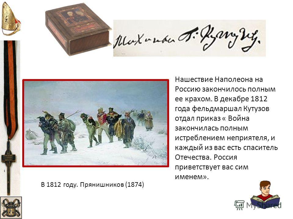 Нашествие Наполеона на Россию закончилось полным ее крахом. В декабре 1812 года фельдмаршал Кутузов отдал приказ « Война закончилась полным истреблением неприятеля, и каждый из вас есть спаситель Отечества. Россия приветствует вас сим именем». В 1812