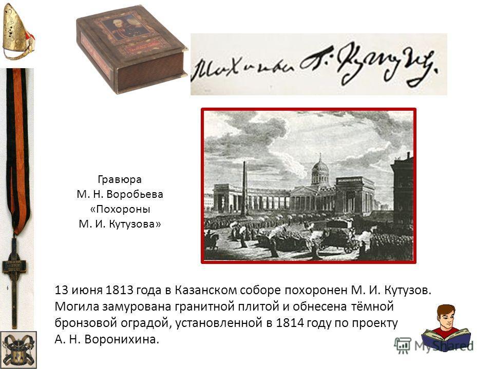 13 июня 1813 года в Казанском соборе похоронен М. И. Кутузов. Могила замурована гранитной плитой и обнесена тёмной бронзовой оградой, установленной в 1814 году по проекту А. Н. Воронихина. Гравюра М. Н. Воробьева «Похороны М. И. Кутузова»