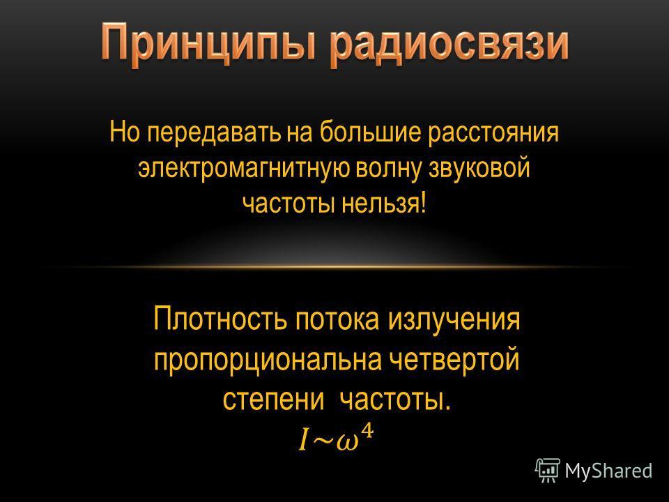 Но передавать на большие расстояния электромагнитную волну звуковой частоты нельзя!