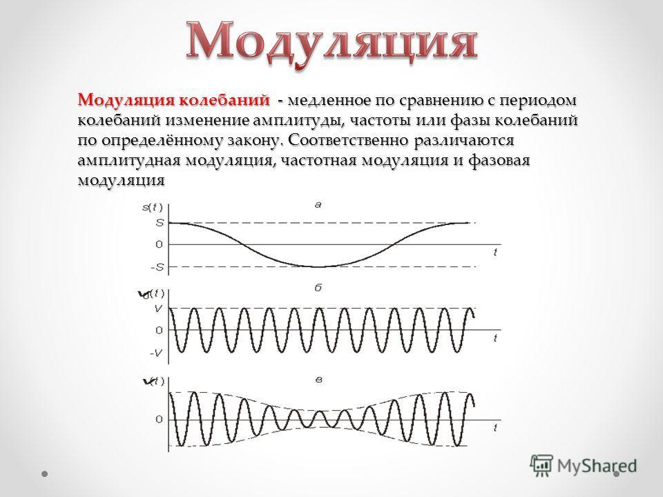 Модуляция колебаний - медленное по сравнению с периодом колебаний изменение амплитуды, частоты или фазы колебаний по определённому закону. Соответственно различаются амплитудная модуляция, частотная модуляция и фазовая модуляция