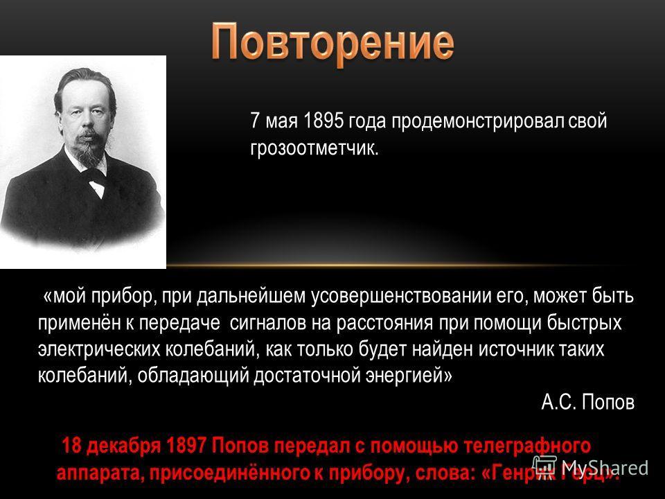 7 мая 1895 года продемонстрировал свой грозоотметчик. «мой прибор, при дальнейшем усовершенствовании его, может быть применён к передаче сигналов на расстояния при помощи быстрых электрических колебаний, как только будет найден источник таких колебан