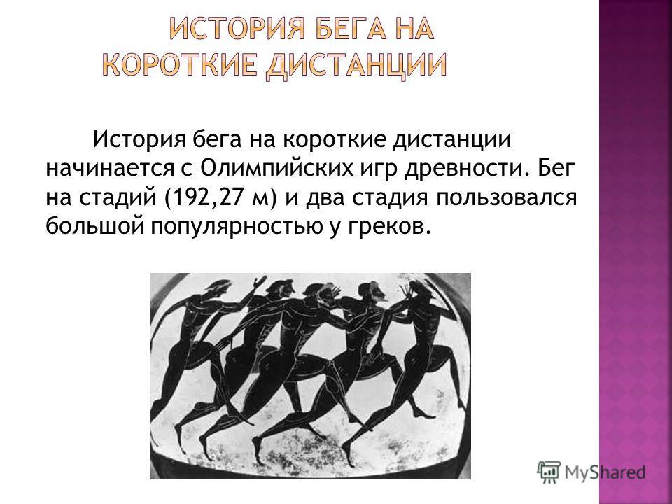 История бега на короткие дистанции начинается с Олимпийских игр древности. Бег на стадий (192,27 м) и два стадия пользовался большой популярностью у греков.