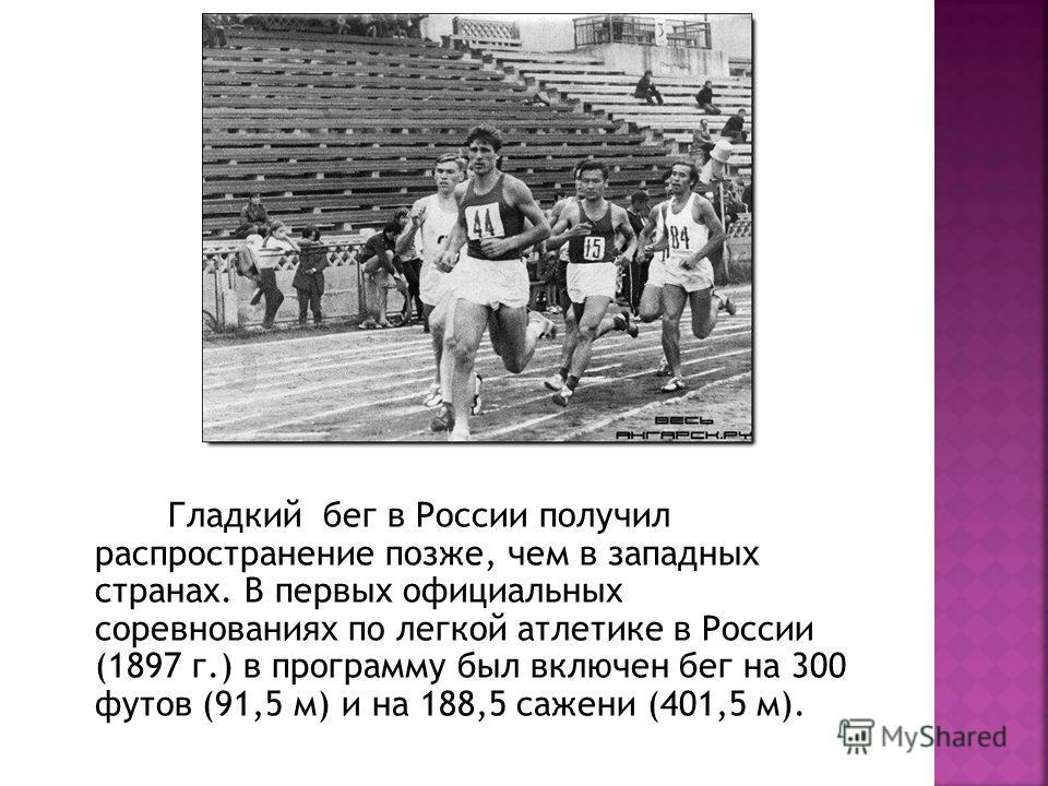 Гладкий бег в России получил распространение позже, чем в западных странах. В первых официальных соревнованиях по легкой атлетике в России (1897 г.) в программу был включен бег на 300 футов (91,5 м) и на 188,5 сажени (401,5 м).