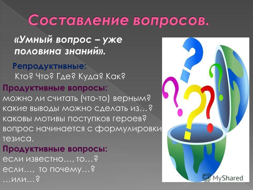«Умный вопрос – уже половина знаний». Репродуктивные: Кто? Что? Где? Куда? Как? Продуктивные вопросы: можно ли считать (что-то) верным? какие выводы можно сделать из…? каковы мотивы поступков героев? вопрос начинается с формулировки тезиса. Продуктив