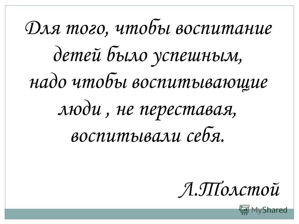 Для того, чтобы воспитание детей было успешным, надо чтобы воспитывающие люди, не переставая, воспитывали себя. Л.Толстой