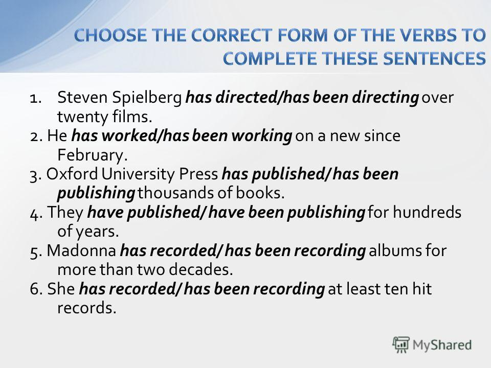 1.Steven Spielberg has directed/has been directing over twenty films. 2. He has worked/has been working on a new since February. 3. Oxford University Press has published/ has been publishing thousands of books. 4. They have published/ have been publi