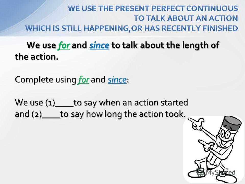 We use for and since to talk about the length of the action. We use for and since to talk about the length of the action. Complete using for and since: We use (1)____to say when an action started and (2)____to say how long the action took.