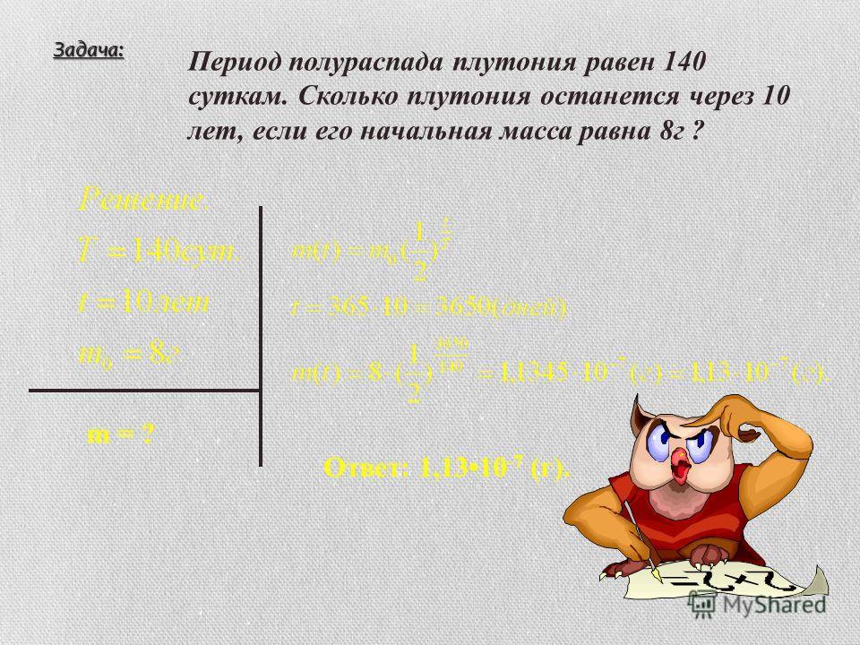 Задача: Период полураспада плутония равен 140 суткам. Сколько плутония останется через 10 лет, если его начальная масса равна 8г ? m = ? Ответ: 1,1310 -7 (г).