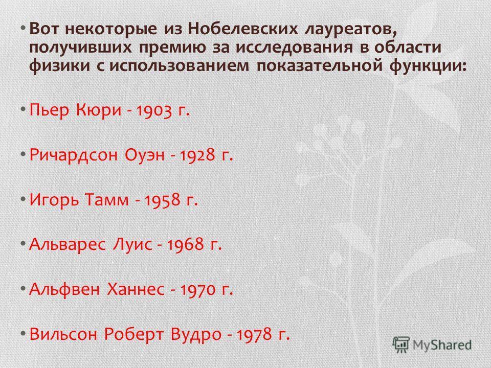 Вот некоторые из Нобелевских лауреатов, получивших премию за исследования в области физики с использованием показательной функции: Пьер Кюри - 1903 г. Ричардсон Оуэн - 1928 г. Игорь Тамм - 1958 г. Альварес Луис - 1968 г. Альфвен Ханнес - 1970 г. Виль