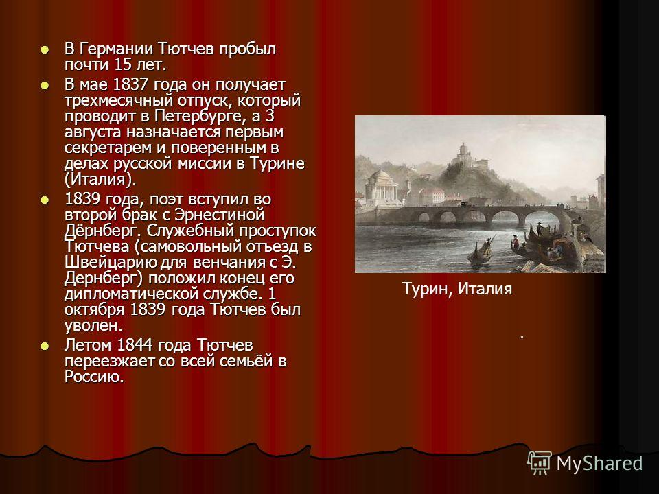 В Германии Тютчев пробыл почти 15 лет. В Германии Тютчев пробыл почти 15 лет. В мае 1837 года он получает трехмесячный отпуск, который проводит в Петербурге, а 3 августа назначается первым секретарем и поверенным в делах русской миссии в Турине (Итал