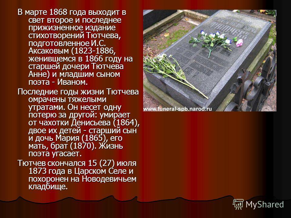 В марте 1868 года выходит в свет второе и последнее прижизненное издание стихотворений Тютчева, подготовленное И.С. Аксаковым (1823-1886, женившемся в 1866 году на старшей дочери Тютчева Анне) и младшим сыном поэта - Иваном. Последние годы жизни Тютч