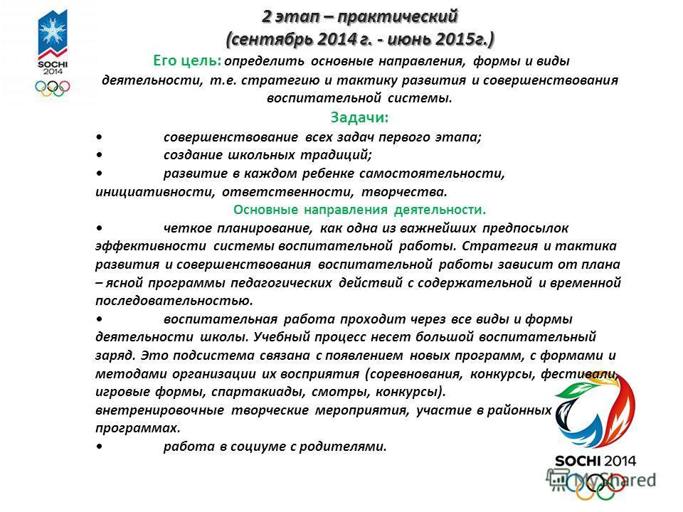 2 этап – практический (сентябрь 2014 г. - июнь 2015г.) Его цель: определить основные направления, формы и виды деятельности, т.е. стратегию и тактику развития и совершенствования воспитательной системы. Задачи: совершенствование всех задач первого эт