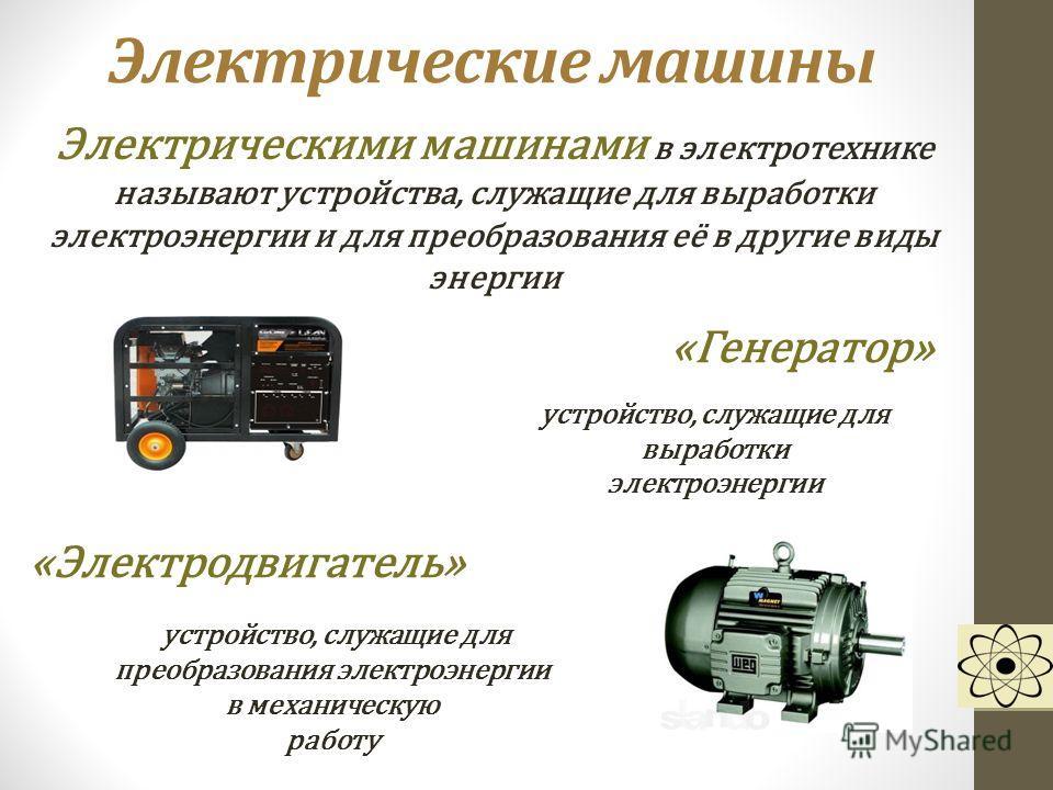 Электрические машины Электрическими машинами в электротехнике называют устройства, служащие для выработки электроэнергии и для преобразования её в другие виды энергии «Генератор» устройство, служащие для выработки электроэнергии «Электродвигатель» ус