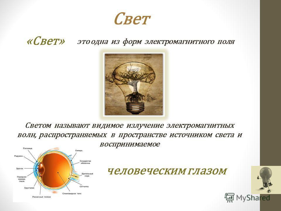 Свет «Свет» это одна из форм электромагнитного поля Светом называют видимое излучение электромагнитных волн, распространяемых в пространстве источником света и воспринимаемое человеческим глазом
