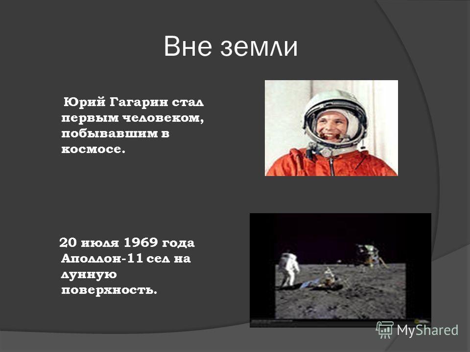 Вне земли Юрий Гагарин стал первым человеком, побывавшим в космосе. 20 июля 1969 года Аполлон-11 сел на лунную поверхность.