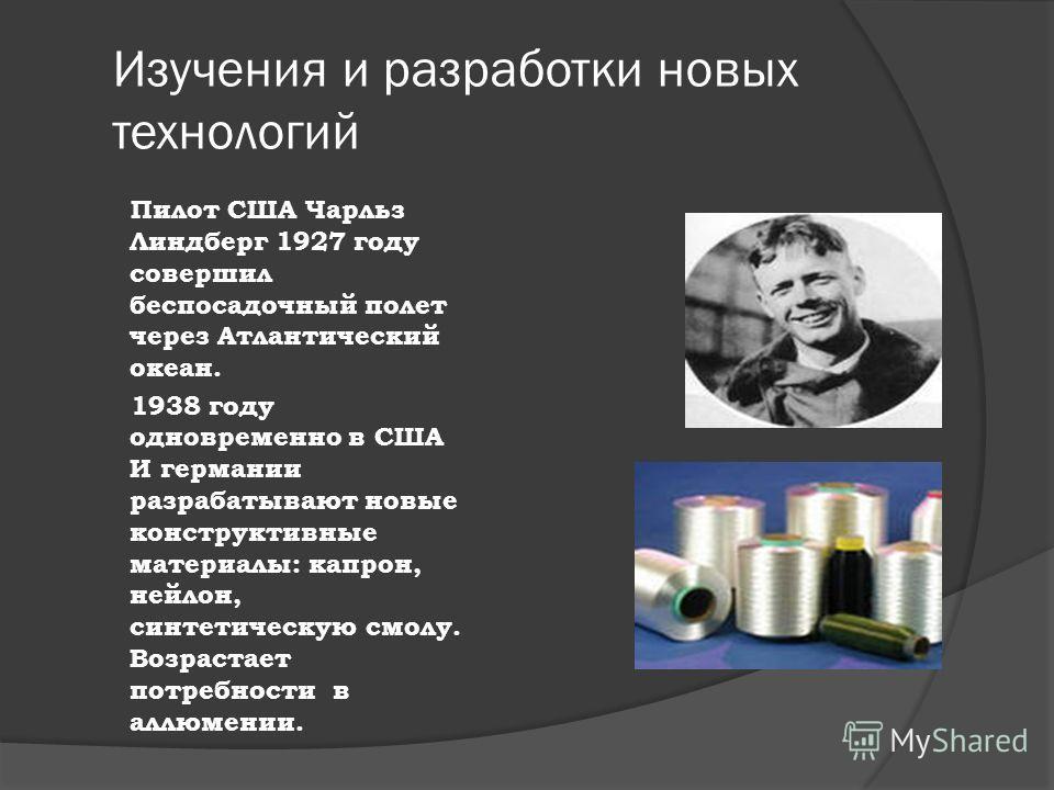 Изучения и разработки новых технологий Пилот США Чарльз Линдберг 1927 году совершил беспосадочный полет через Атлантический океан. 1938 году одновременно в США И германии разрабатывают новые конструктивные материалы: капрон, нейлон, синтетическую смо