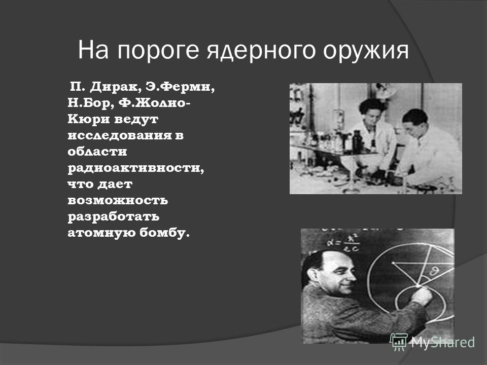 На пороге ядерного оружия П. Дирак, Э.Ферми, Н.Бор, Ф.Жолио- Кюри ведут исследования в области радиоактивности, что дает возможность разработать атомную бомбу.