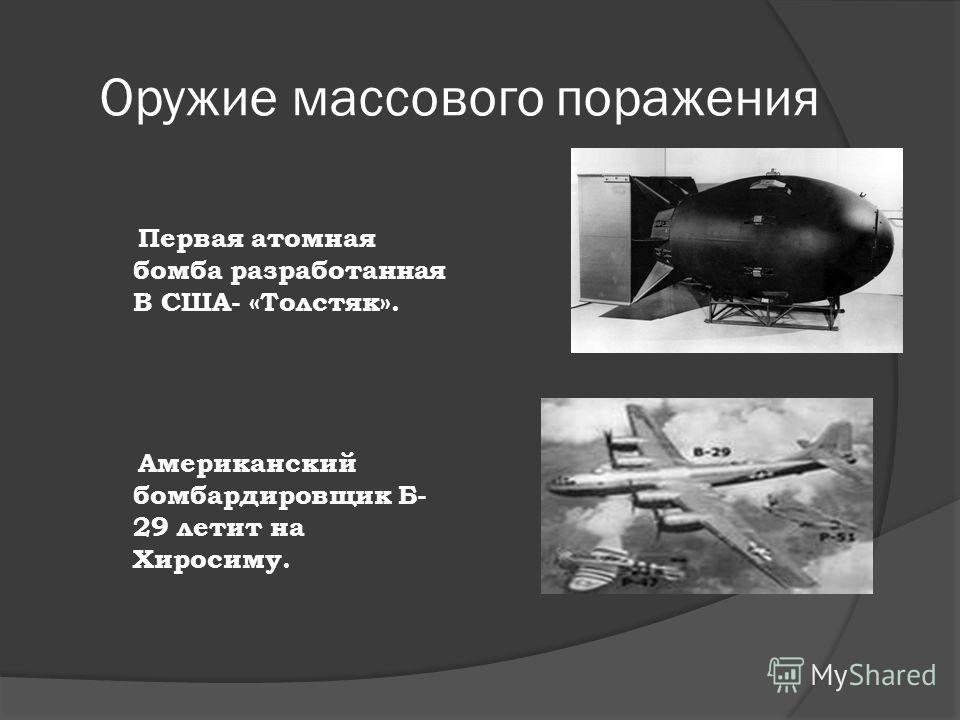 Оружие массового поражения Первая атомная бомба разработанная В США- «Толстяк». Американский бомбардировщик Б- 29 летит на Хиросиму.