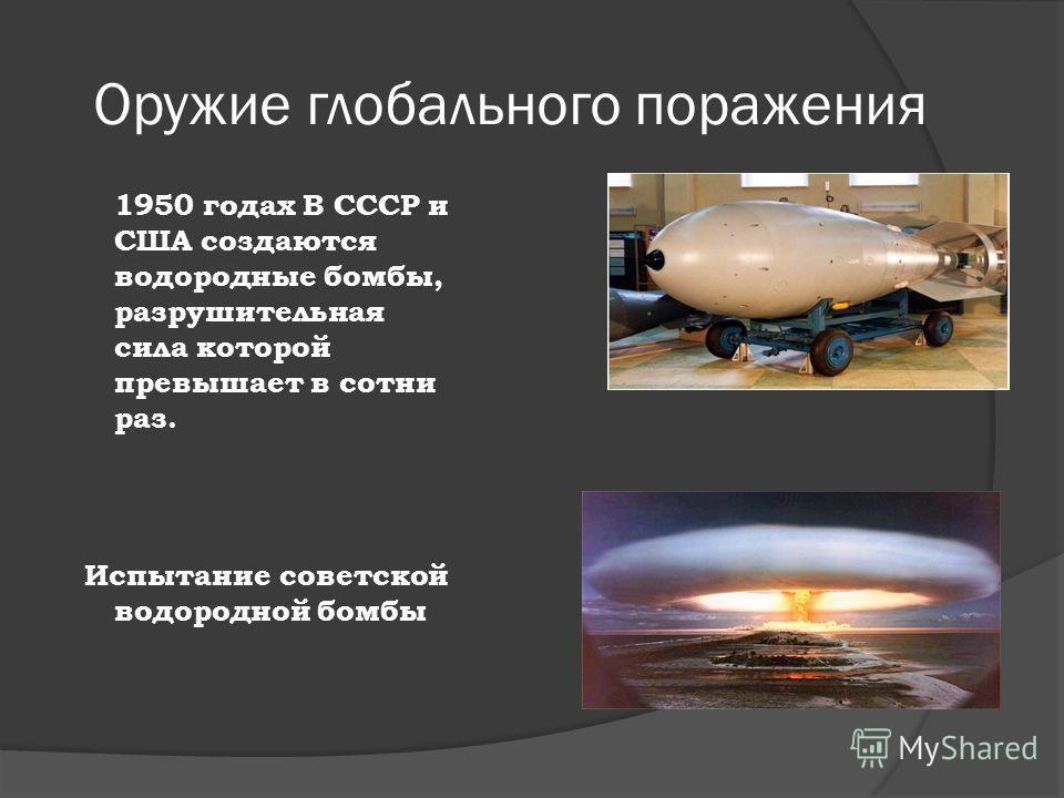 Оружие глобального поражения 1950 годах В СССР и США создаются водородные бомбы, разрушительная сила которой превышает в сотни раз. Испытание советской водородной бомбы