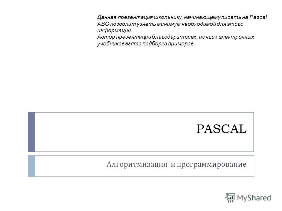 PASCAL Алгоритмизация и программирование Данная презентация школьнику, начинающему писать на Pascal ABC позволит узнать минимум необходимой для этого информации. Автор презентации благодарит всех, из чьих электронных учебников взята подборка примеров