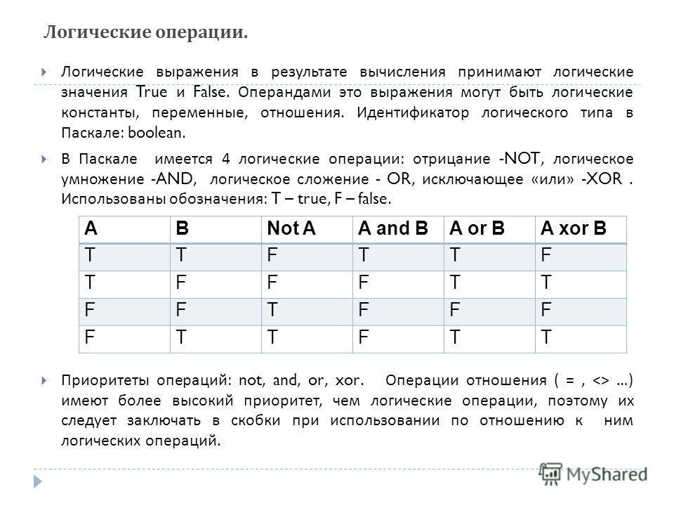 Логические операции. Логические выражения в результате вычисления принимают логические значения True и False. Операндами это выражения могут быть логические константы, переменные, отношения. Идентификатор логического типа в Паскале : boolean. В Паска