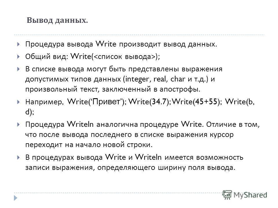 Вывод данных. Процедура вывода Write производит вывод данных. Общий вид : Write( ); В списке вывода могут быть представлены выражения допустимых типов данных (integer, real, char и т. д.) и произвольный текст, заключенный в апострофы. Например, Write
