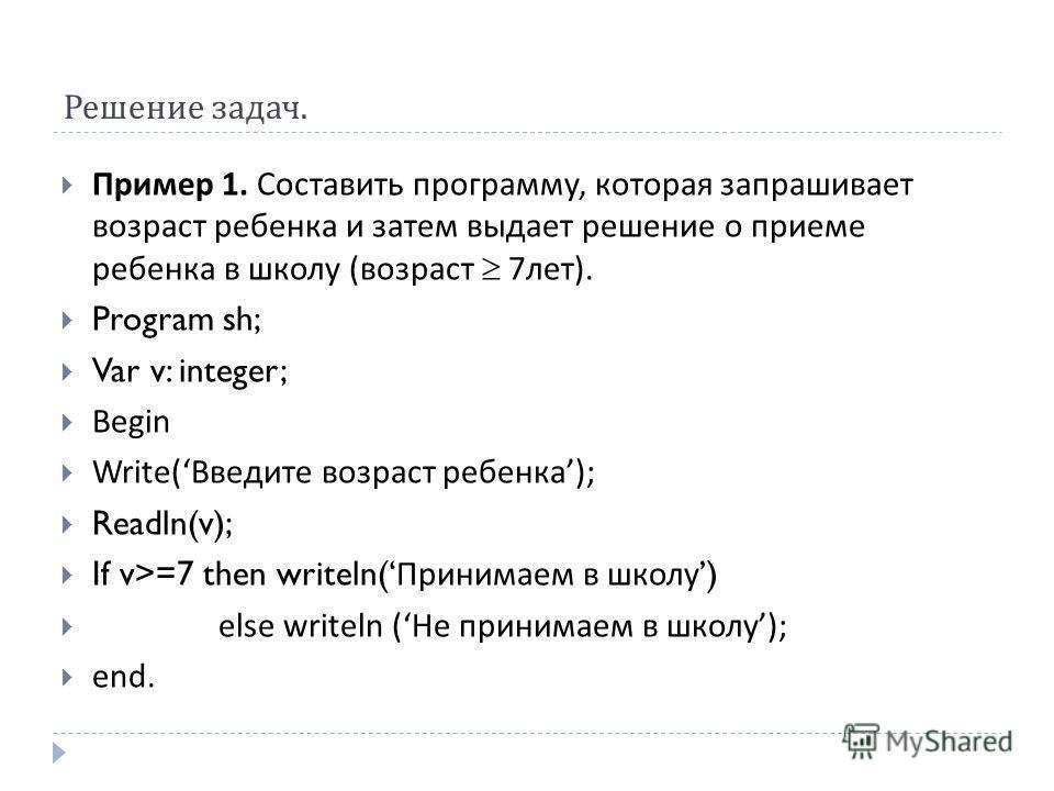 Решение задач. Пример 1. Составить программу, которая запрашивает возраст ребенка и затем выдает решение о приеме ребенка в школу ( возраст 7 лет ). Program sh; Var v: integer; Begin Write( Введите возраст ребенка ); Readln(v); If v>=7 then writeln(