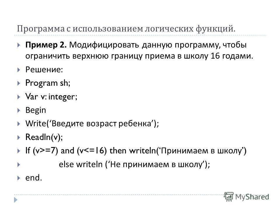 Программа с использованием логических функций. Пример 2. Модифицировать данную программу, чтобы ограничить верхнюю границу приема в школу 16 годами. Решение : Program sh; Var v: integer; Begin Write( Введите возраст ребенка ); Readln(v); If (v>=7) an