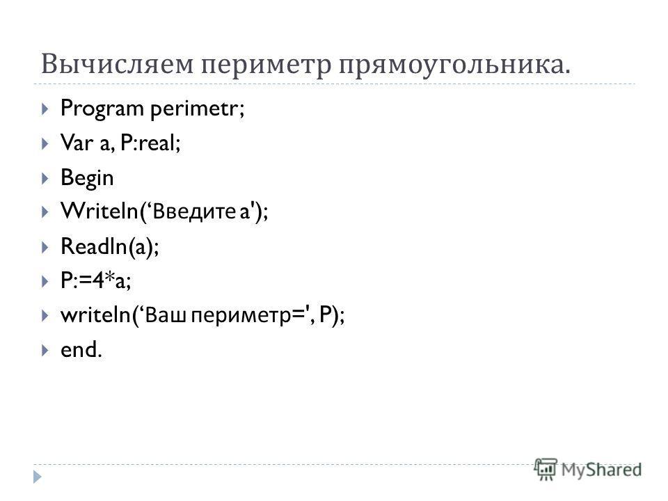 Вычисляем периметр прямоугольника. Program perimetr; Var a, P:real; Begin Writeln( Введите a'); Readln(a); P:=4*a; writeln( Ваш периметр =', P); end.