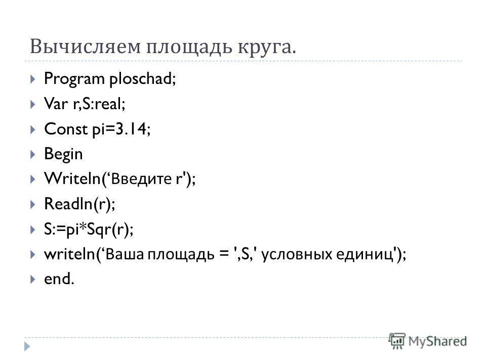 Вычисляем площадь круга. Program ploschad; Var r,S:real; Const pi=3.14; Begin Writeln( Введите r'); Readln(r); S:=pi*Sqr(r); writeln( Ваша площадь = ',S,' условных единиц '); end.