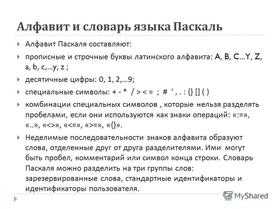 Алфавит и словарь языка Паскаль Алфавит Паскаля составляют : прописные и строчные буквы латинского алфавита : A, B, C…Y, Z, a, b, c,…y, z ; десятичные цифры : 0, 1, 2,…9; специальные символы : + - * / > < = ; #,. : {} [] ( ) комбинации специальных си