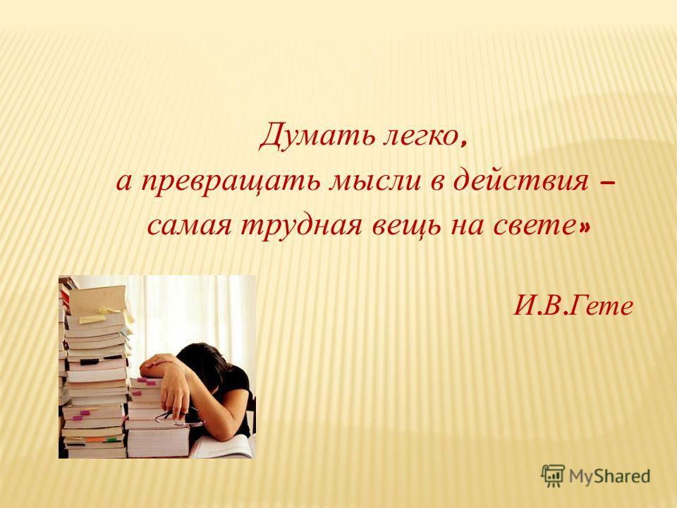 Думать легко, а превращать мысли в действия – самая трудная вещь на свете » И. В. Гете