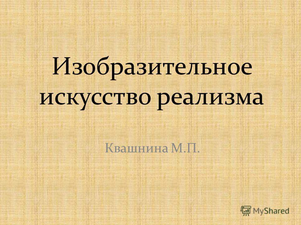 Изобразительное искусство реализма Квашнина М.П.