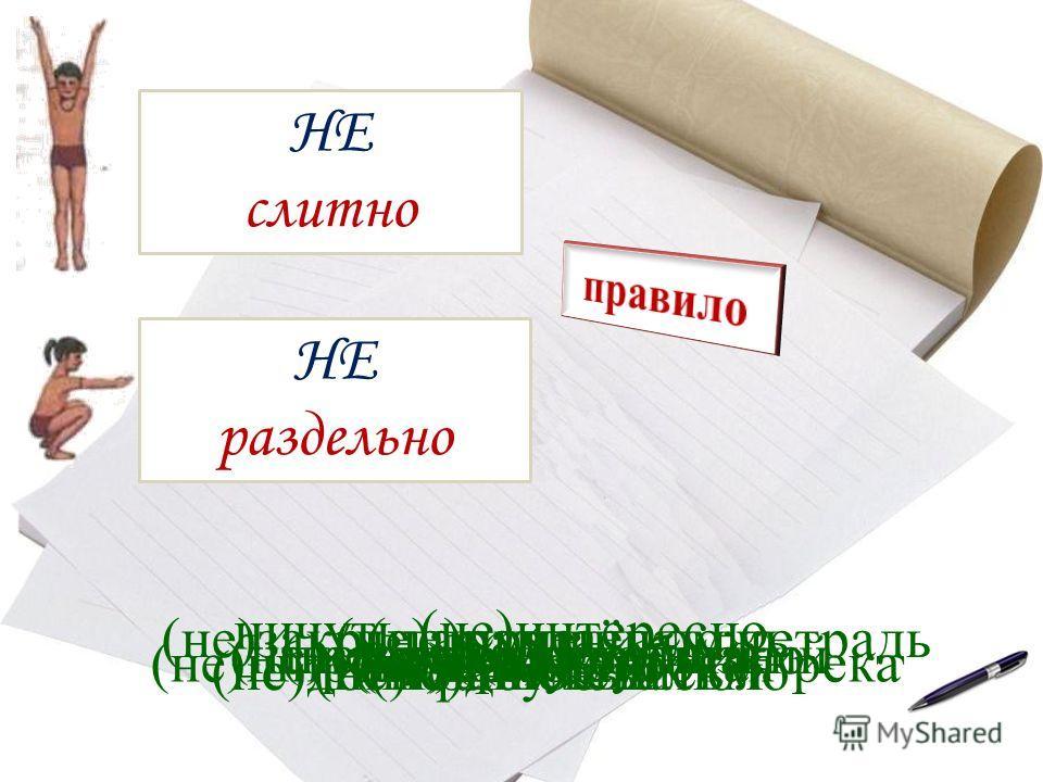 НЕ слитно НЕ раздельно (не)пришёл (не)высокий (не)доумевал (не)высокий, а низкий (не)крашеный пол(не)дописанное письмо письмо (не)дописано (не)правда (не)правда, а ложь (не)широкая, но глубокая река ничуть (не)интересно (не)закрывая учебник (не)закры