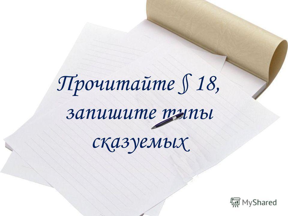 Прочитайте § 18, запишите типы сказуемых