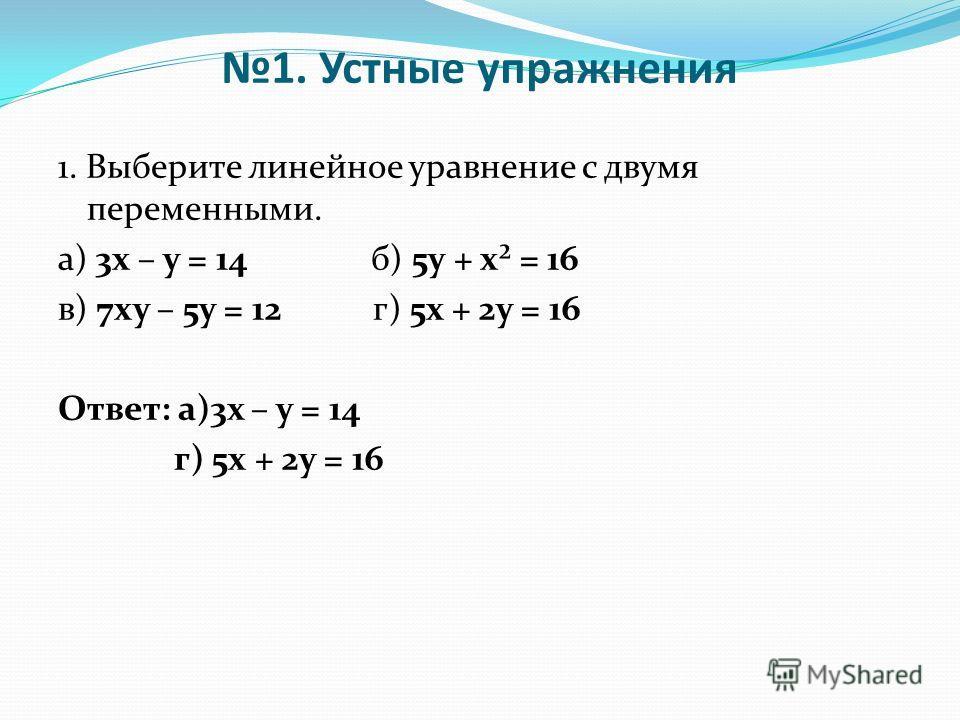 1. Устные упражнения 1. Выберите линейное уравнение с двумя переменными. а) 3х – у = 14 б) 5у + х² = 16 в) 7ху – 5у = 12 г) 5х + 2у = 16 Ответ: а)3х – у = 14 г) 5х + 2у = 16