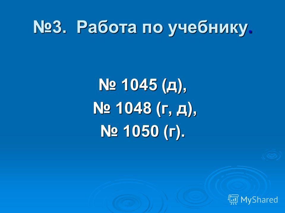 3. Работа по учебнику. 1045 (д), 1045 (д), 1048 (г, д), 1048 (г, д), 1050 (г). 1050 (г).