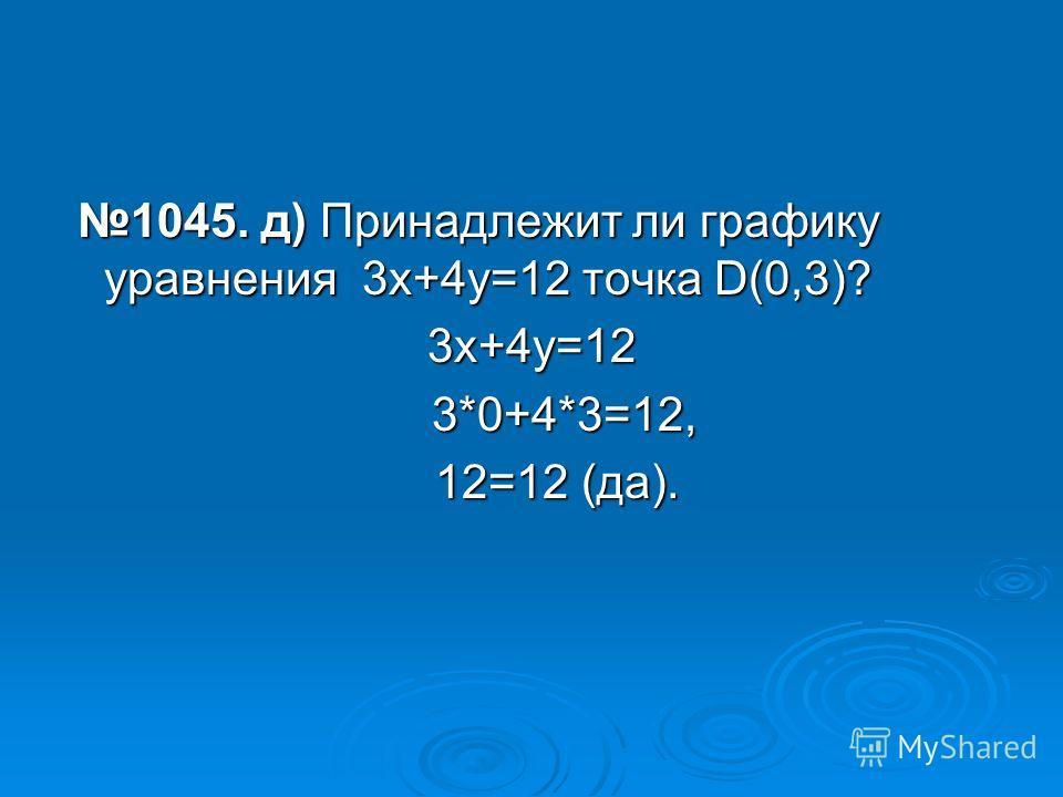 1045. д) Принадлежит ли графику уравнения 3х+4у=12 точка D(0,3)? 1045. д) Принадлежит ли графику уравнения 3х+4у=12 точка D(0,3)?3х+4у=12 3*0+4*3=12, 3*0+4*3=12, 12=12 (да). 12=12 (да).