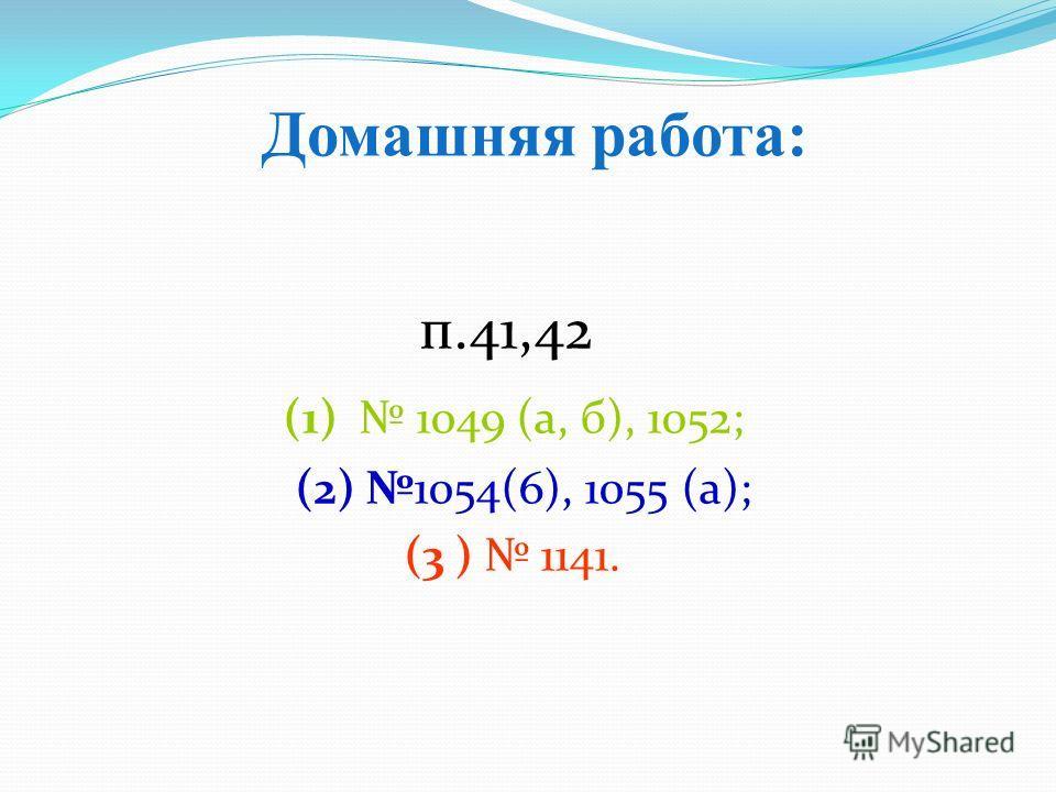 п.41,42 (1) 1049 (а, б), 1052; (2) 1054(6), 1055 (а); (3 ) 1141. Домашняя работа: