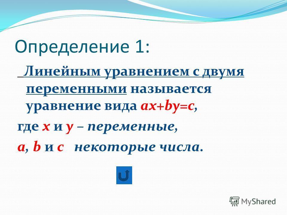 Определение 1: Линейным уравнением с двумя переменными называется уравнение вида ах+by=c, где х и у – переменные, а, b и с  некоторые числа.