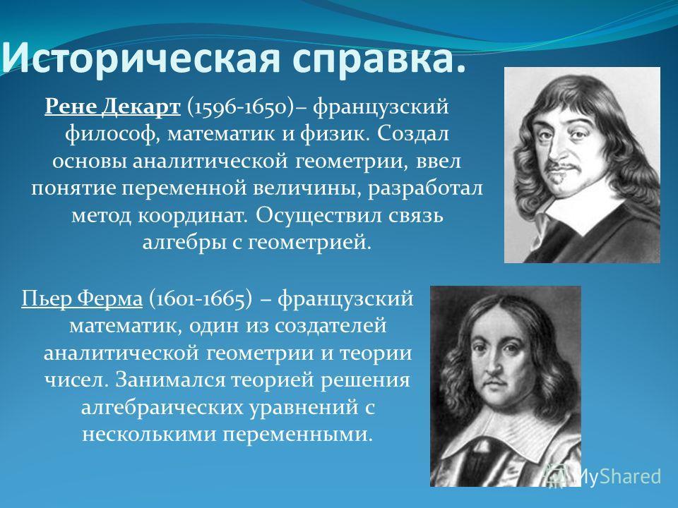 Историческая справка. Рене Декарт (1596-1650) французский философ, математик и физик. Создал основы аналитической геометрии, ввел понятие переменной величины, разработал метод координат. Осуществил связь алгебры с геометрией. Пьер Ферма (1601-1665) ф