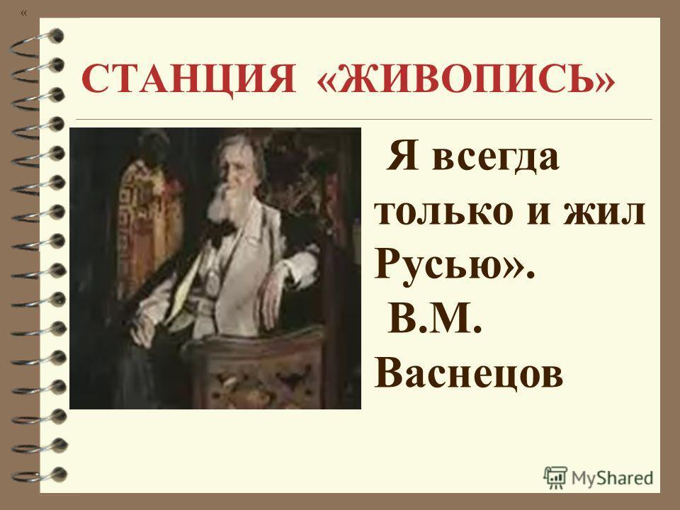 СТАНЦИЯ «ЖИВОПИСЬ» « Я всегда только и жил Русью». В.М. Васнецов