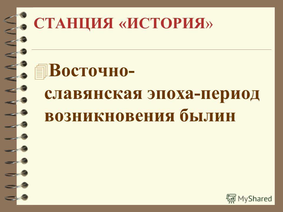 СТАНЦИЯ «ИСТОРИЯ» 4 Восточно- славянская эпоха-период возникновения былин