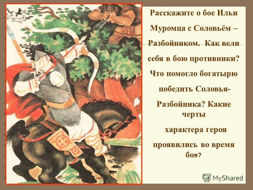 Расскажите о бое Ильи Муромца с Соловьём – Разбойником. Как вели себя в бою противники? Что помогло богатырю победить Соловья- Разбойника? Какие черты характера героя проявились во время бо я?